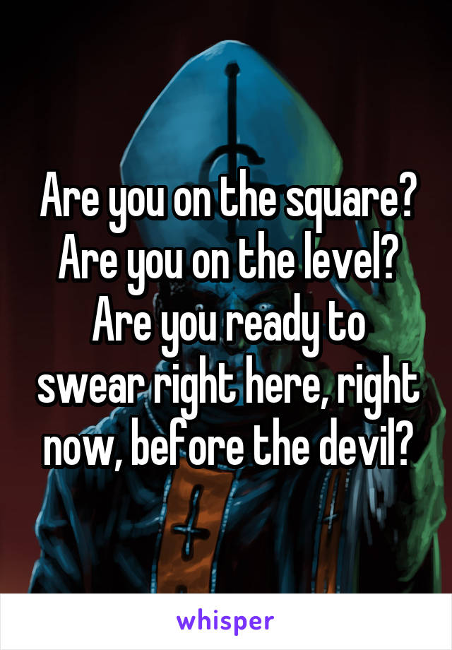 Are you on the square? Are you on the level? Are you ready to swear right here, right now, before the devil?