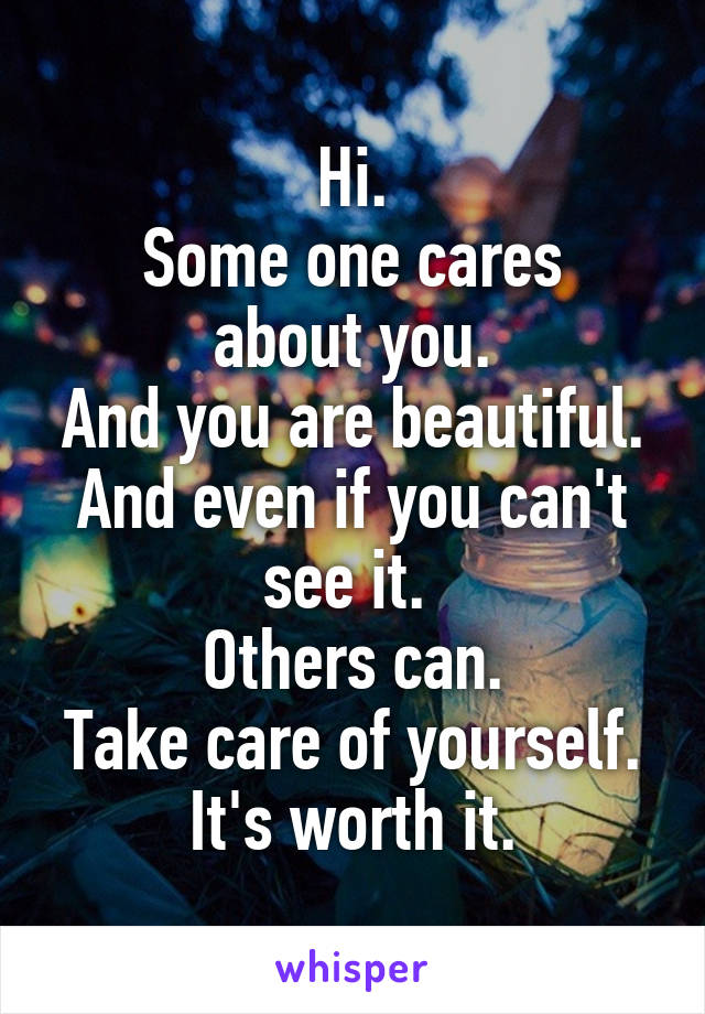 Hi. Some one cares about you. And you are beautiful. And even if you can't see it.  Others can. Take care of yourself. It's worth it.