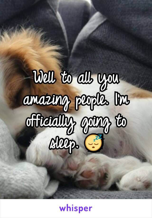 Well to all you amazing people. I'm officially going to sleep. 😴
