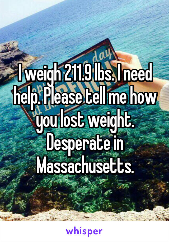 I weigh 211.9 lbs. I need help. Please tell me how you lost weight. Desperate in Massachusetts.