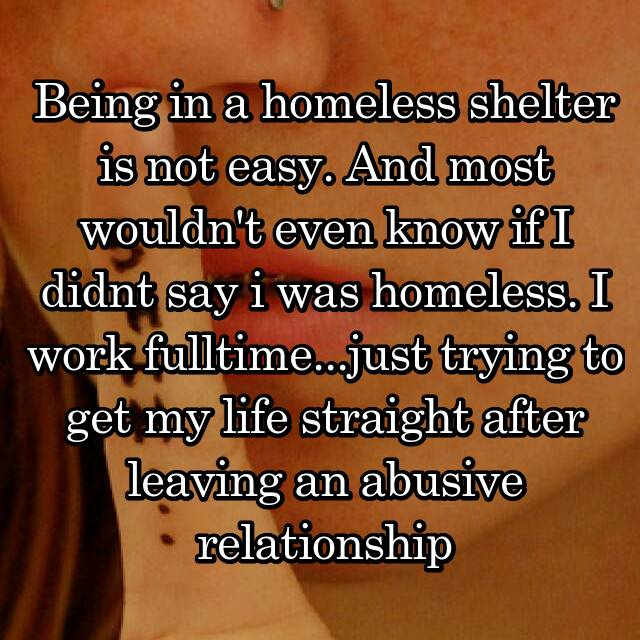 Being in a homeless shelter is not easy. And most wouldn't even know if I didnt say i was homeless. I work fulltime...just trying to get my life straight after leaving an abusive relationship