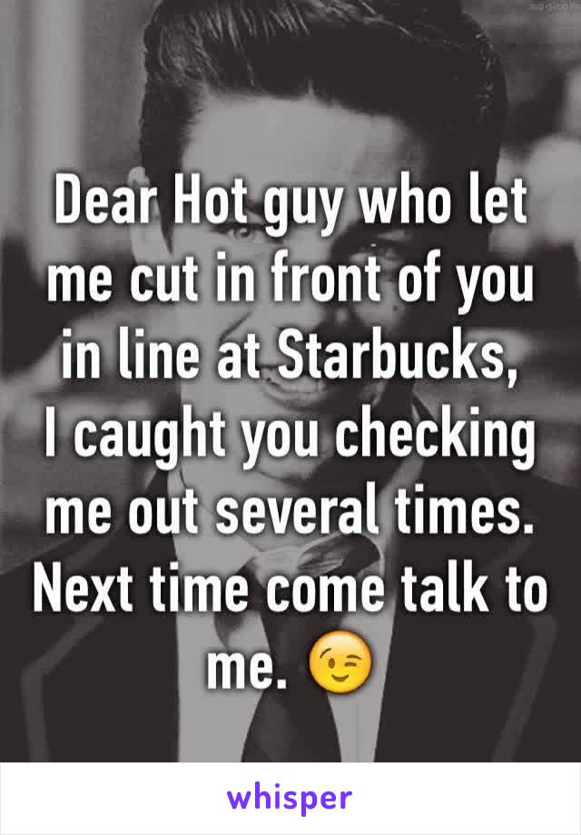 Dear Hot guy who let me cut in front of you in line at Starbucks,  I caught you checking me out several times. Next time come talk to me. 😉