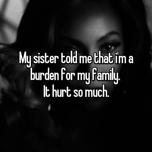 My sister told me that i'm a burden for my family.  It hurt so much.