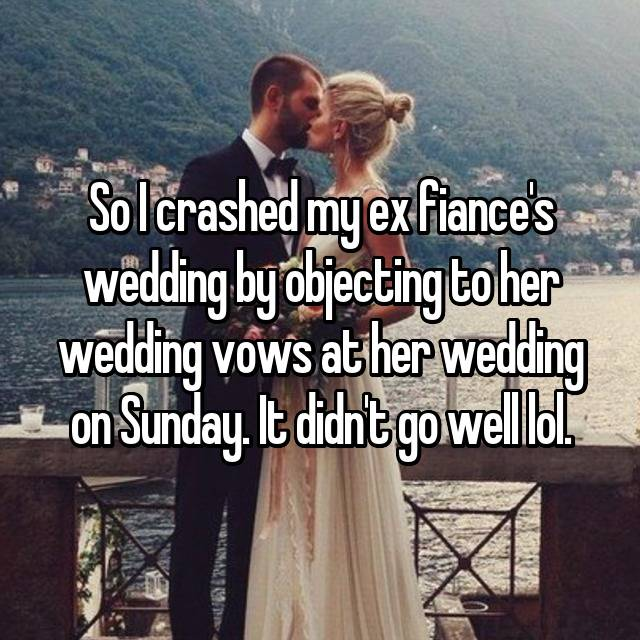So I crashed my ex fiance's wedding by objecting to her wedding vows at her wedding on Sunday. It didn't go well lol.