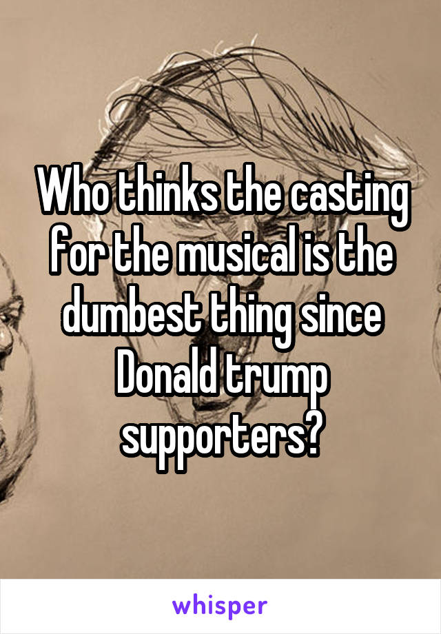 Who thinks the casting for the musical is the dumbest thing since Donald trump supporters?