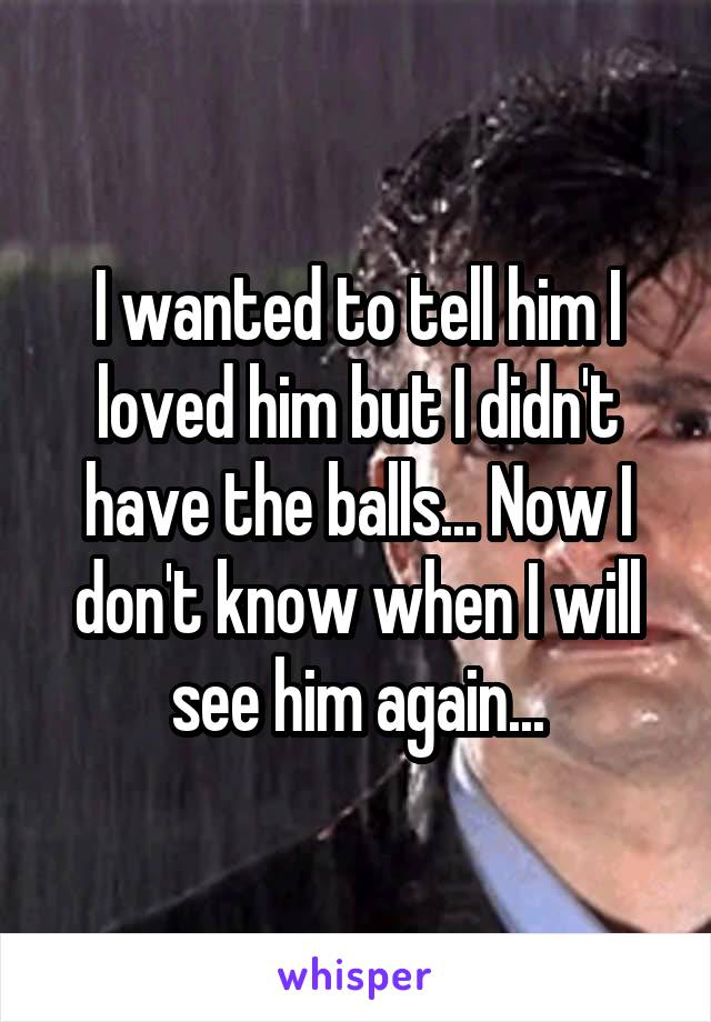 I wanted to tell him I loved him but I didn't have the balls... Now I don't know when I will see him again...