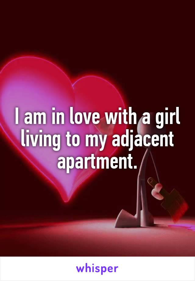 I am in love with a girl living to my adjacent apartment.
