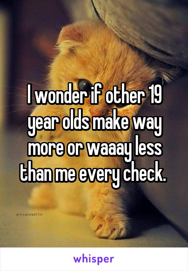 I wonder if other 19 year olds make way more or waaay less than me every check.