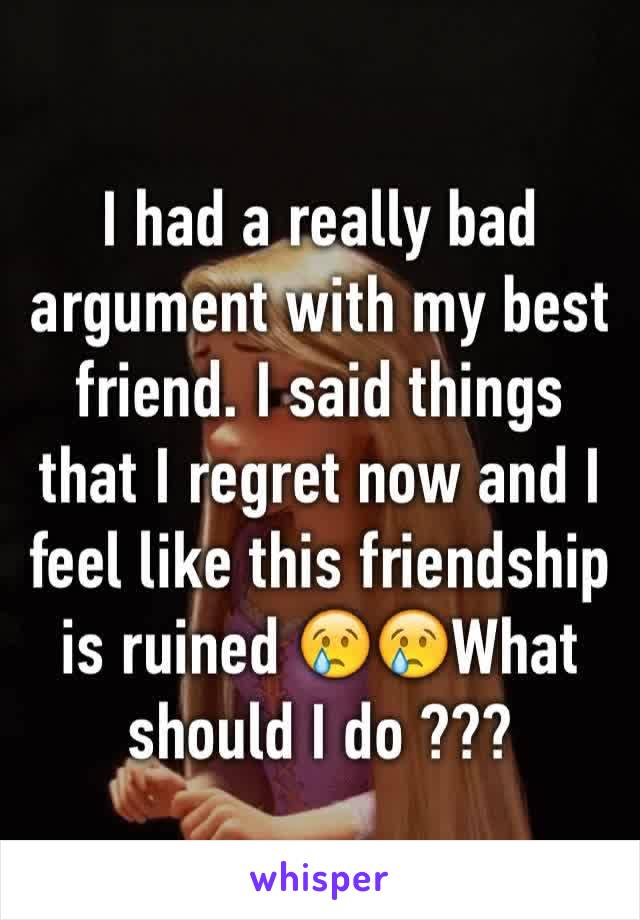 I had a really bad argument with my best friend. I said things that I regret now and I feel like this friendship is ruined 😢😢What should I do ???