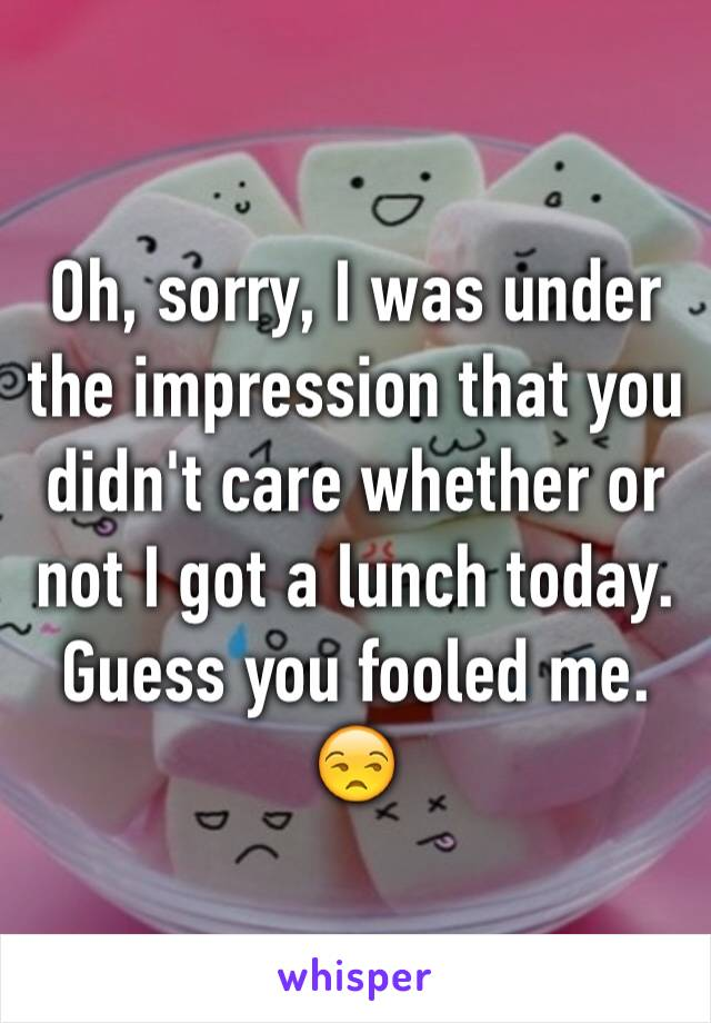 Oh, sorry, I was under the impression that you didn't care whether or not I got a lunch today. Guess you fooled me. 😒