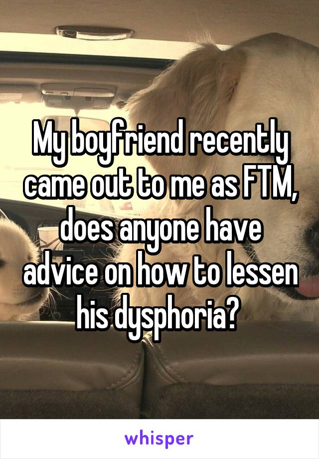 My boyfriend recently came out to me as FTM, does anyone have advice on how to lessen his dysphoria?