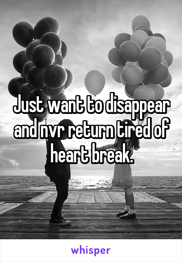 Just want to disappear and nvr return tired of heart break.
