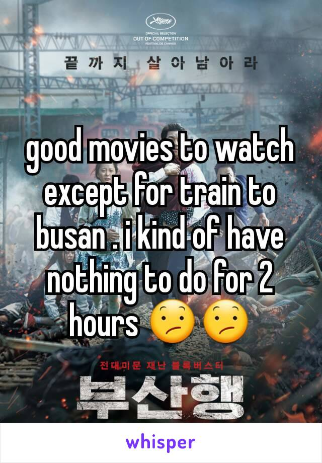 good movies to watch except for train to busan . i kind of have nothing to do for 2 hours 😕😕
