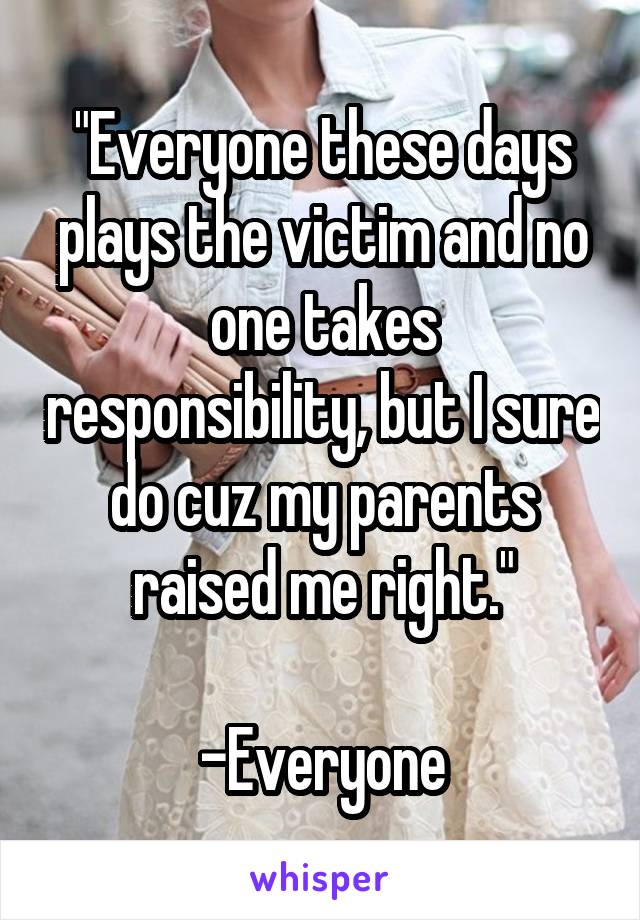 """Everyone these days plays the victim and no one takes responsibility, but I sure do cuz my parents raised me right.""  -Everyone"