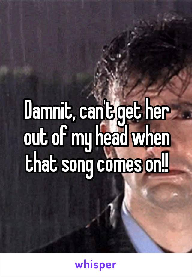 Damnit, can't get her out of my head when that song comes on!!
