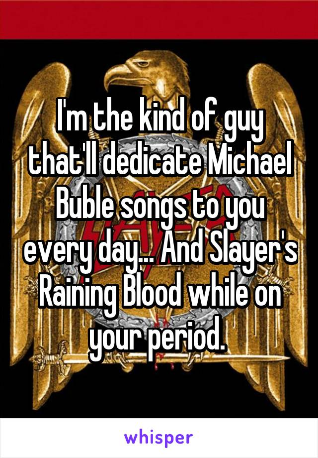 I'm the kind of guy that'll dedicate Michael Buble songs to you every day... And Slayer's Raining Blood while on your period.