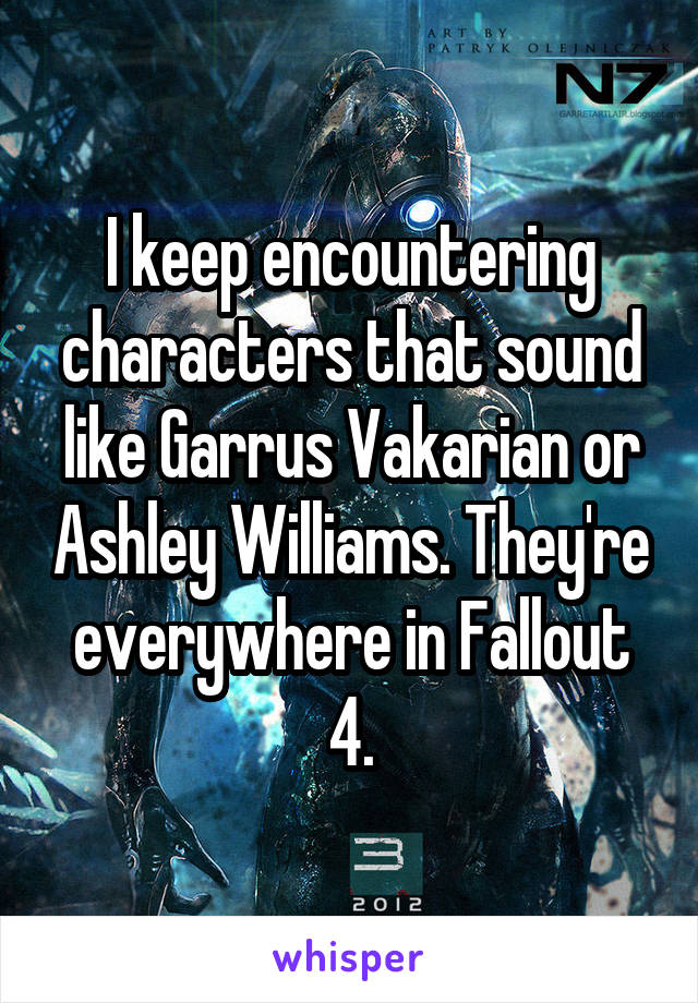 I keep encountering characters that sound like Garrus Vakarian or Ashley Williams. They're everywhere in Fallout 4.