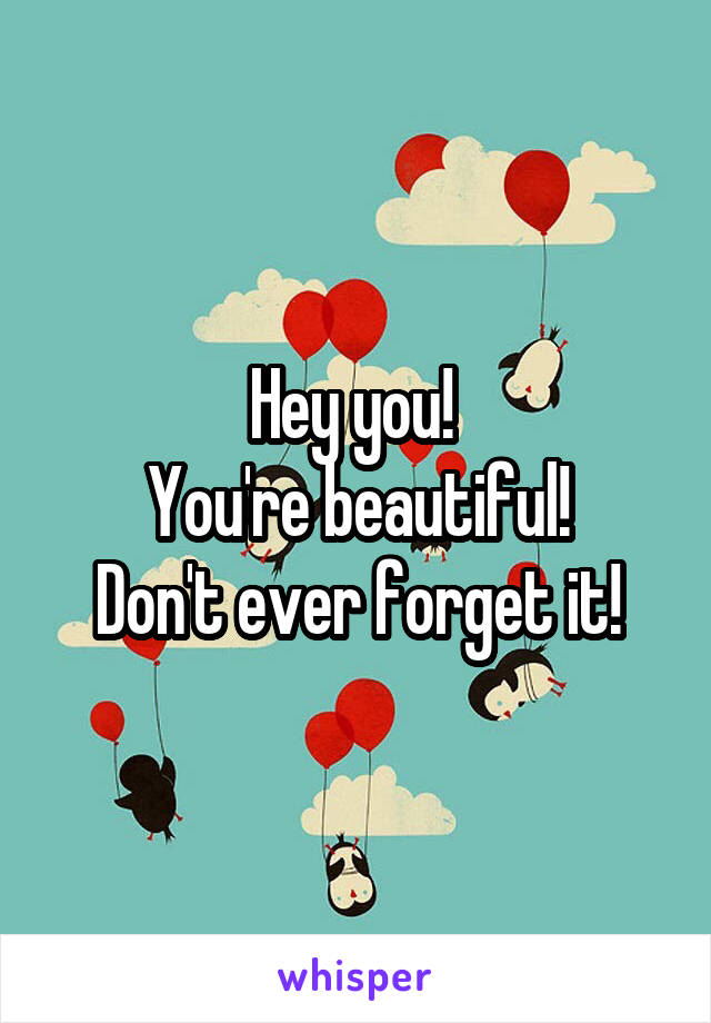 Hey you!  You're beautiful! Don't ever forget it!