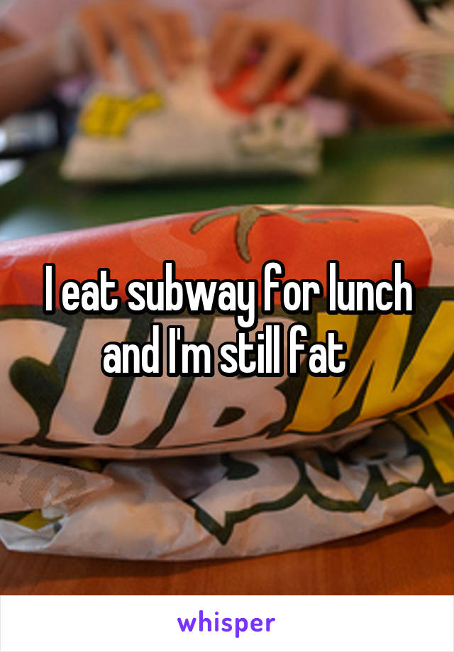 I eat subway for lunch and I'm still fat