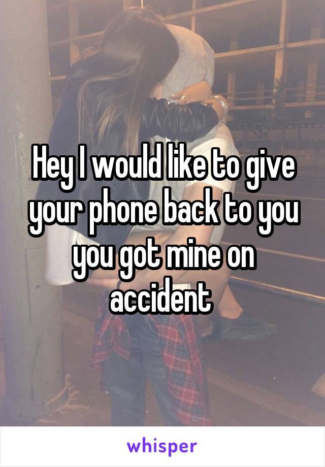 Hey I would like to give your phone back to you you got mine on accident