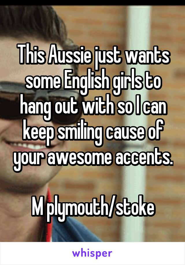 This Aussie just wants some English girls to hang out with so I can keep smiling cause of your awesome accents.  M plymouth/stoke