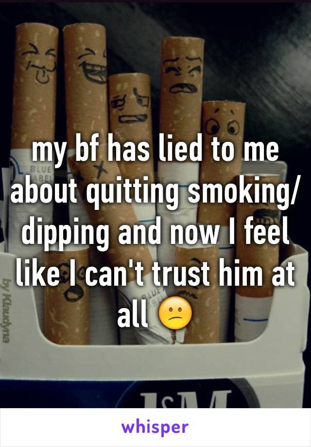 my bf has lied to me about quitting smoking/dipping and now I feel like I can't trust him at all 😕