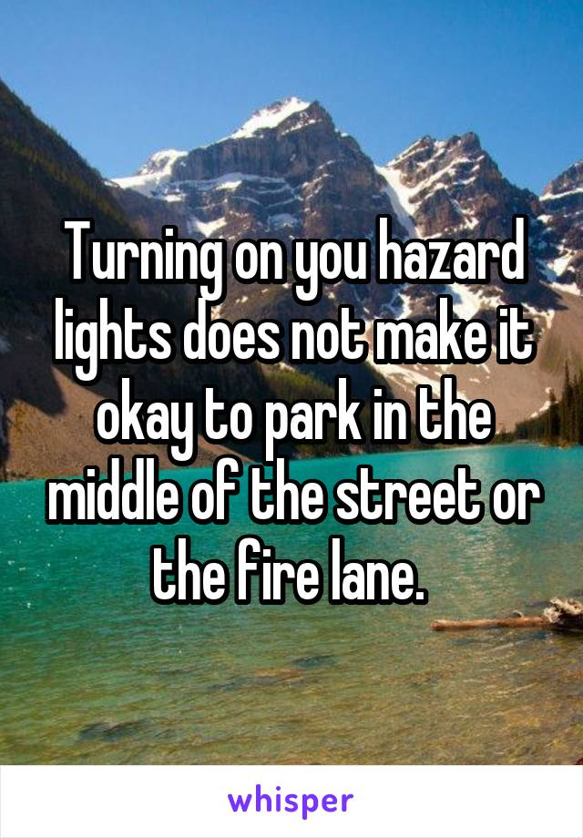 Turning on you hazard lights does not make it okay to park in the middle of the street or the fire lane.