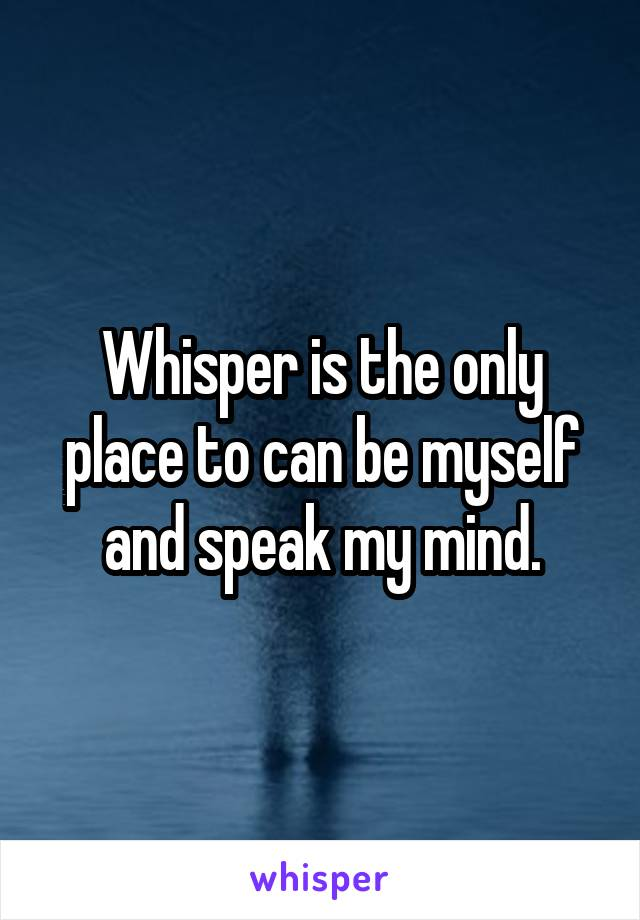 Whisper is the only place to can be myself and speak my mind.