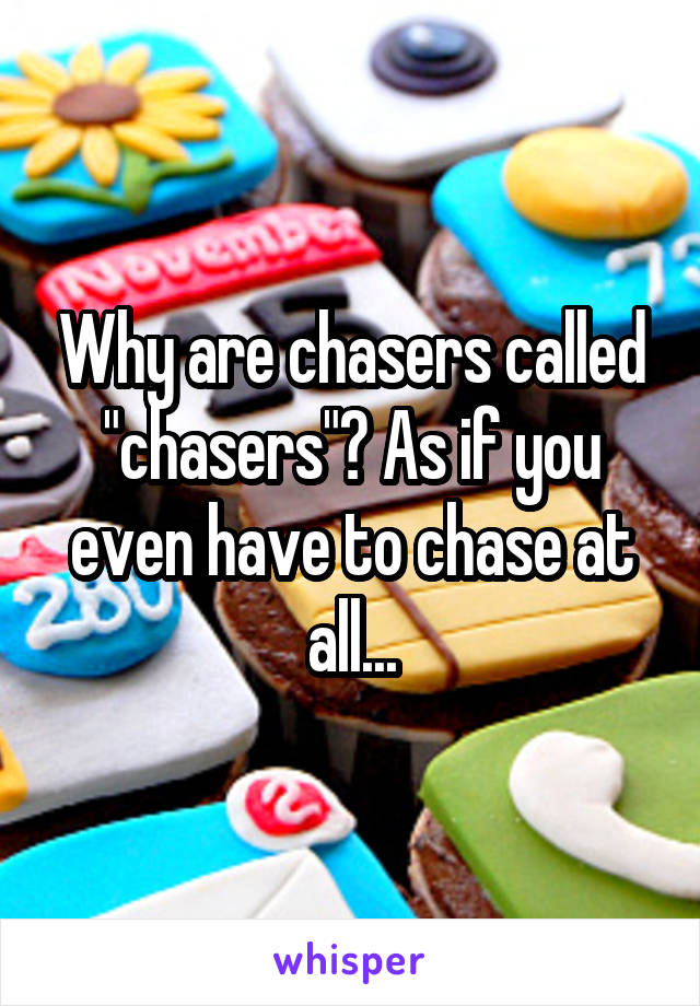 """Why are chasers called """"chasers""""? As if you even have to chase at all..."""
