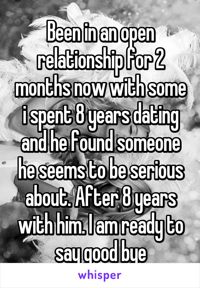 Been in an open relationship for 2 months now with some i spent 8 years dating and he found someone he seems to be serious about. After 8 years with him. I am ready to say good bye