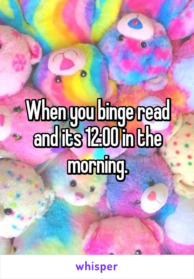 When you binge read and its 12:00 in the morning.