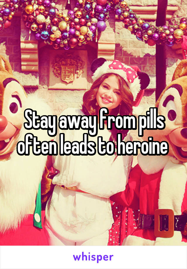 Stay away from pills often leads to heroine
