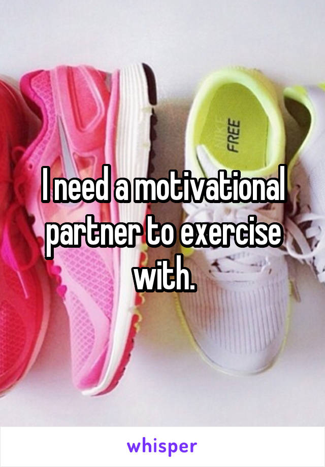 I need a motivational partner to exercise with.