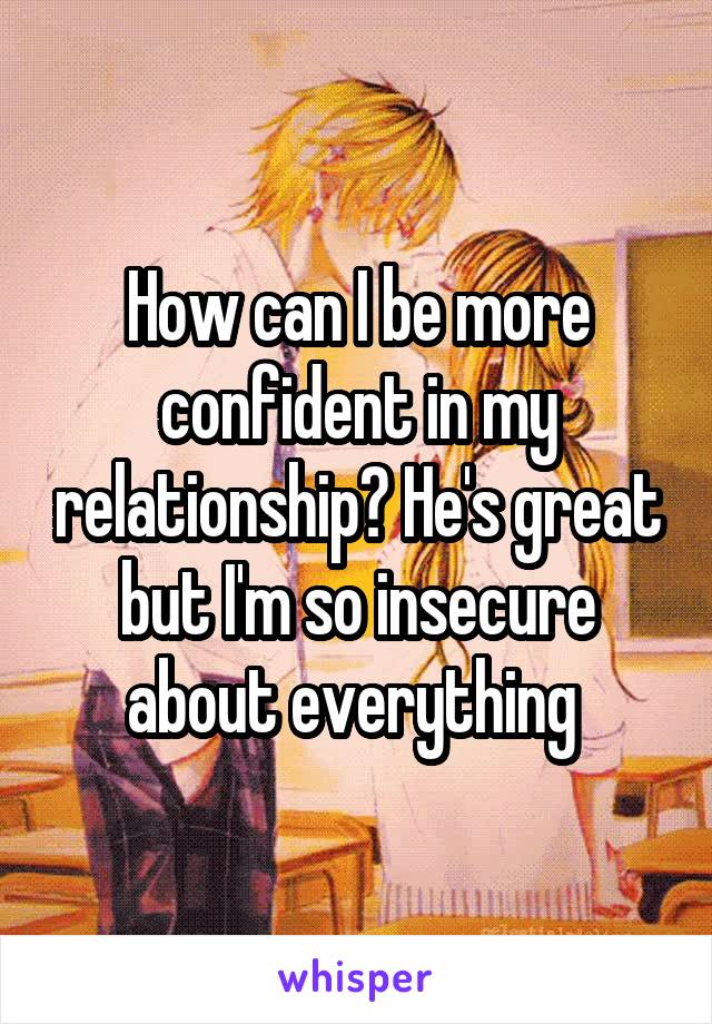 How can I be more confident in my relationship? He's great but I'm so insecure about everything