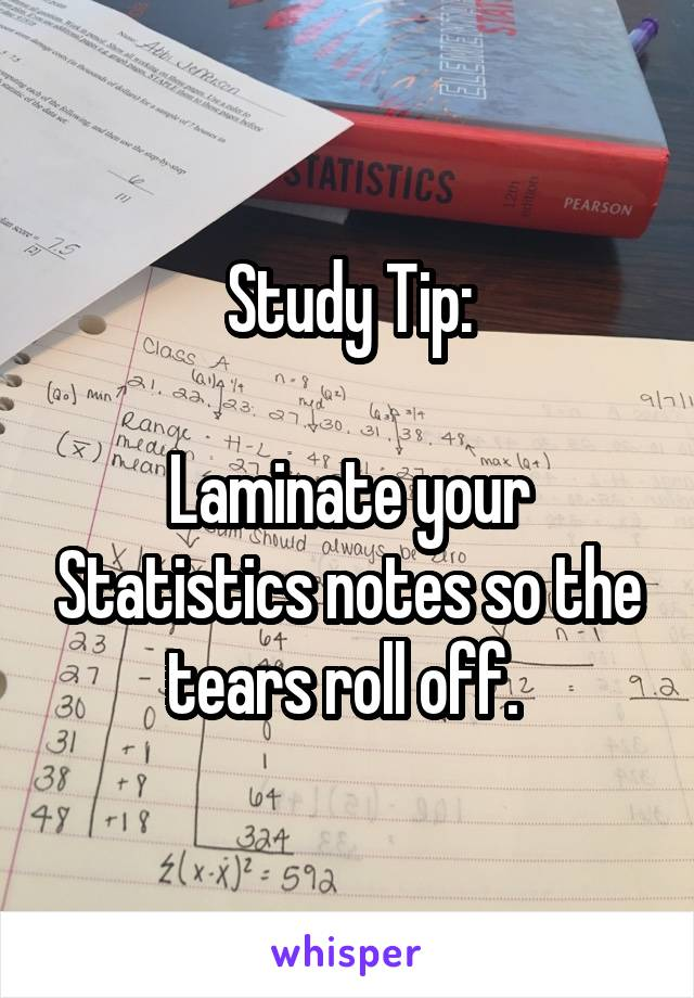 Study Tip:  Laminate your Statistics notes so the tears roll off.