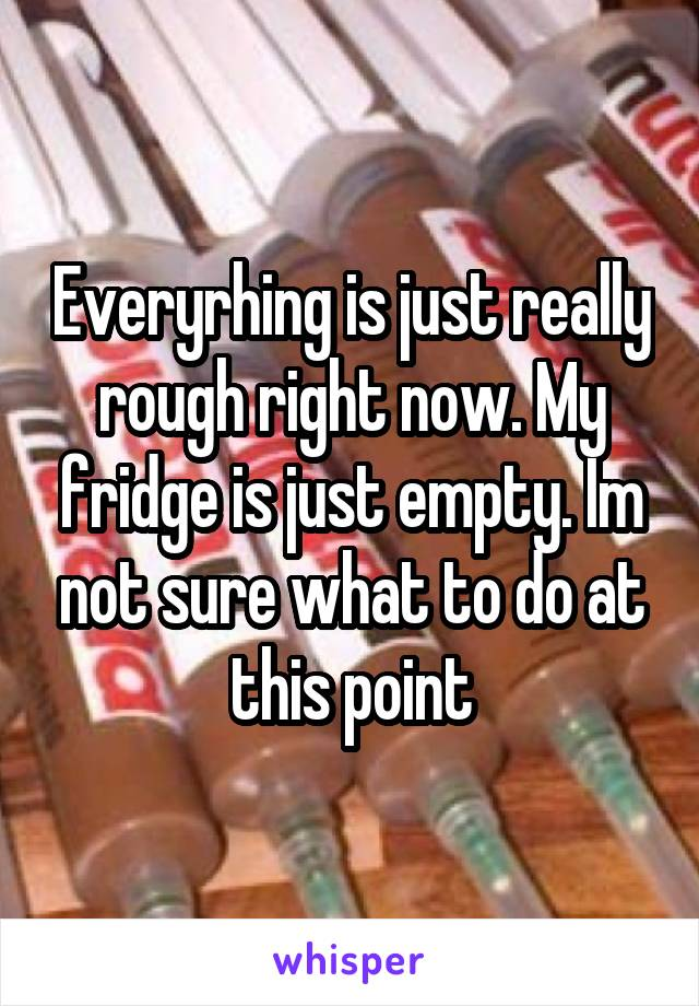 Everyrhing is just really rough right now. My fridge is just empty. Im not sure what to do at this point
