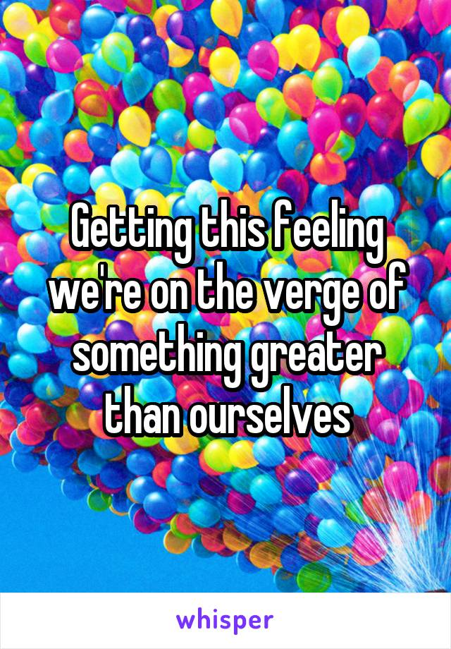 Getting this feeling we're on the verge of something greater than ourselves