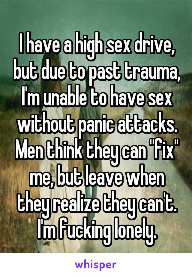 """I have a high sex drive, but due to past trauma, I'm unable to have sex without panic attacks. Men think they can """"fix"""" me, but leave when they realize they can't. I'm fucking lonely."""