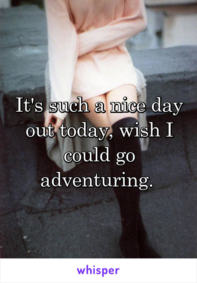 It's such a nice day out today, wish I could go adventuring.