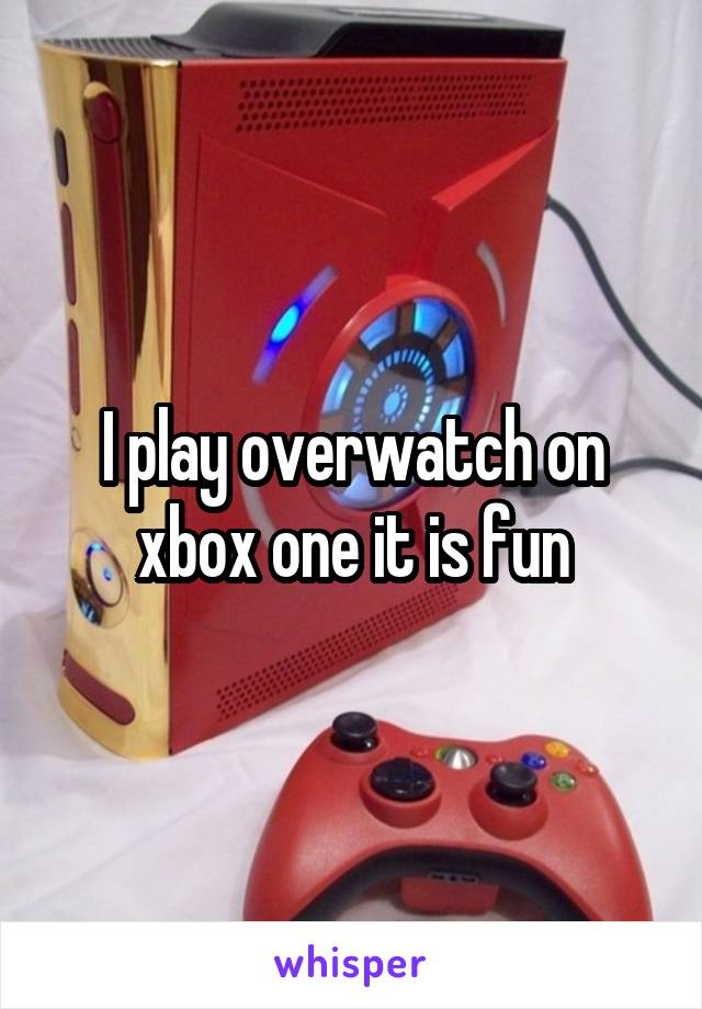 I play overwatch on xbox one it is fun