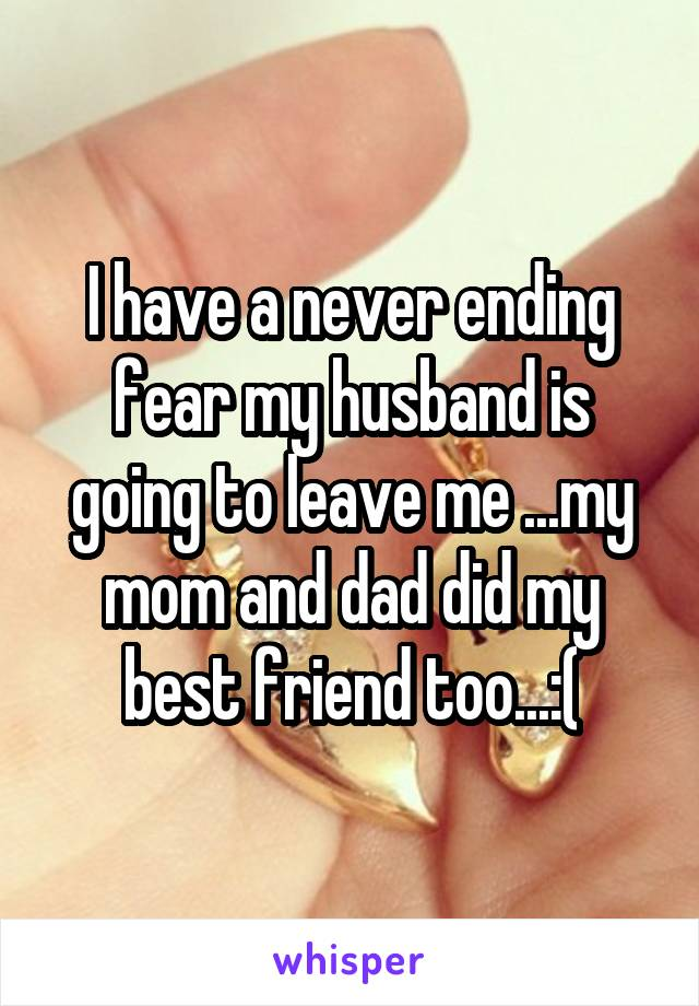 I have a never ending fear my husband is going to leave me ...my mom and dad did my best friend too...:(