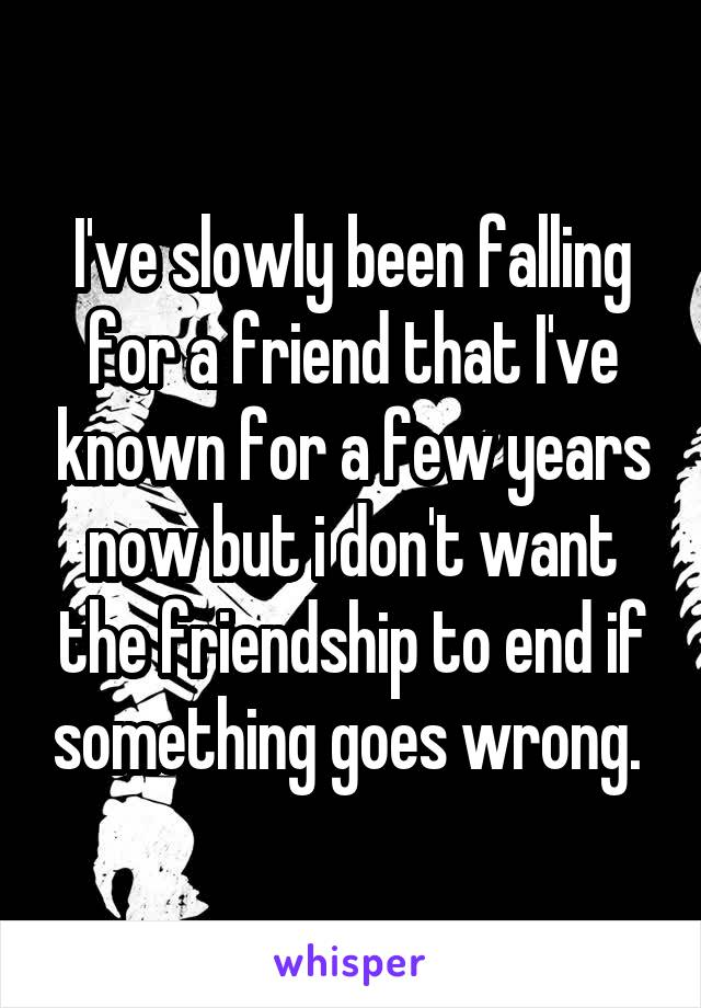 I've slowly been falling for a friend that I've known for a few years now but i don't want the friendship to end if something goes wrong.