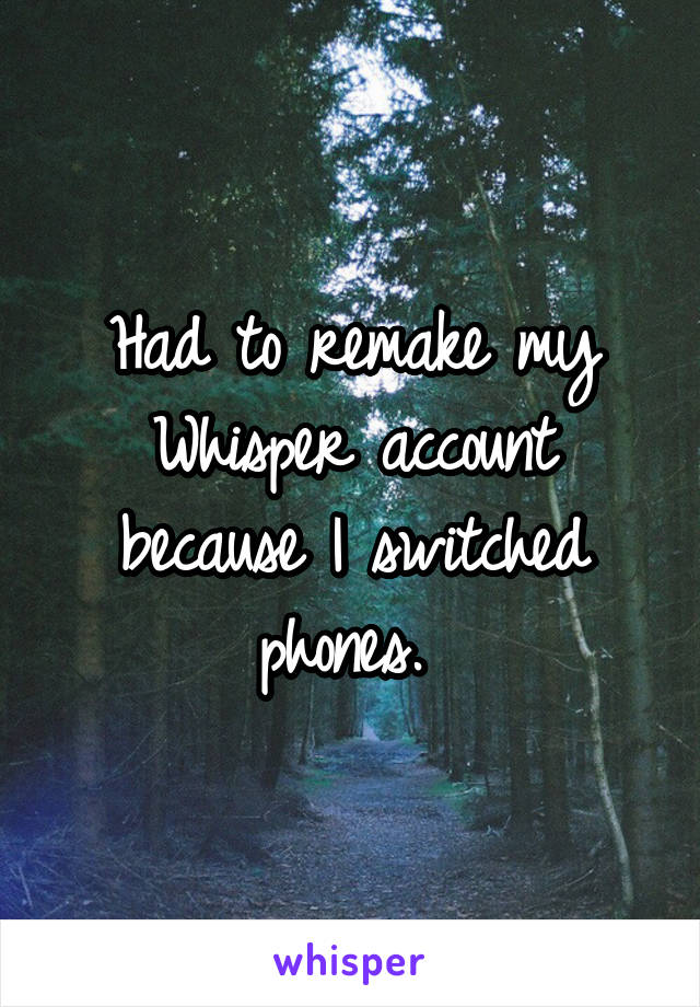 Had to remake my Whisper account because I switched phones.