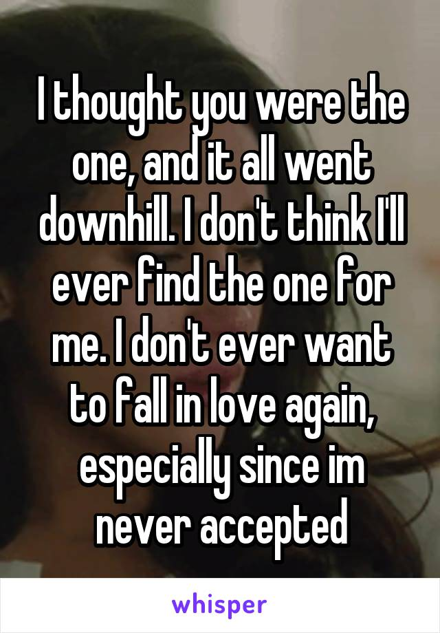 I thought you were the one, and it all went downhill. I don't think I'll ever find the one for me. I don't ever want to fall in love again, especially since im never accepted