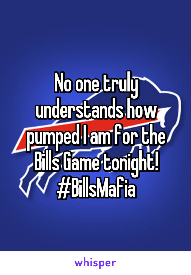 No one truly understands how pumped I am for the Bills Game tonight! #BillsMafia