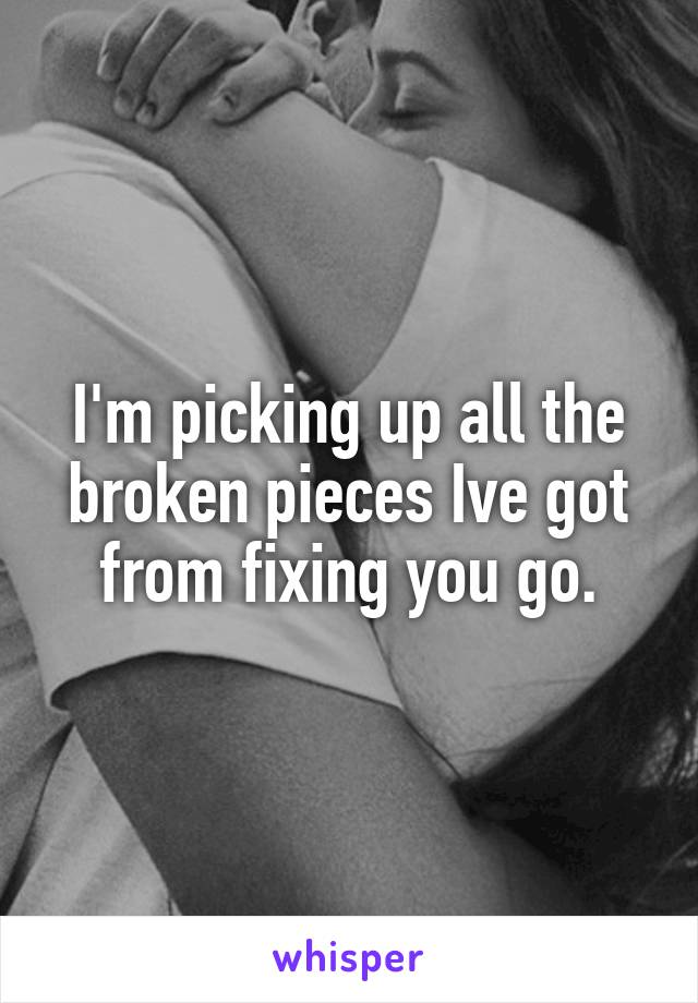 I'm picking up all the broken pieces Ive got from fixing you go.