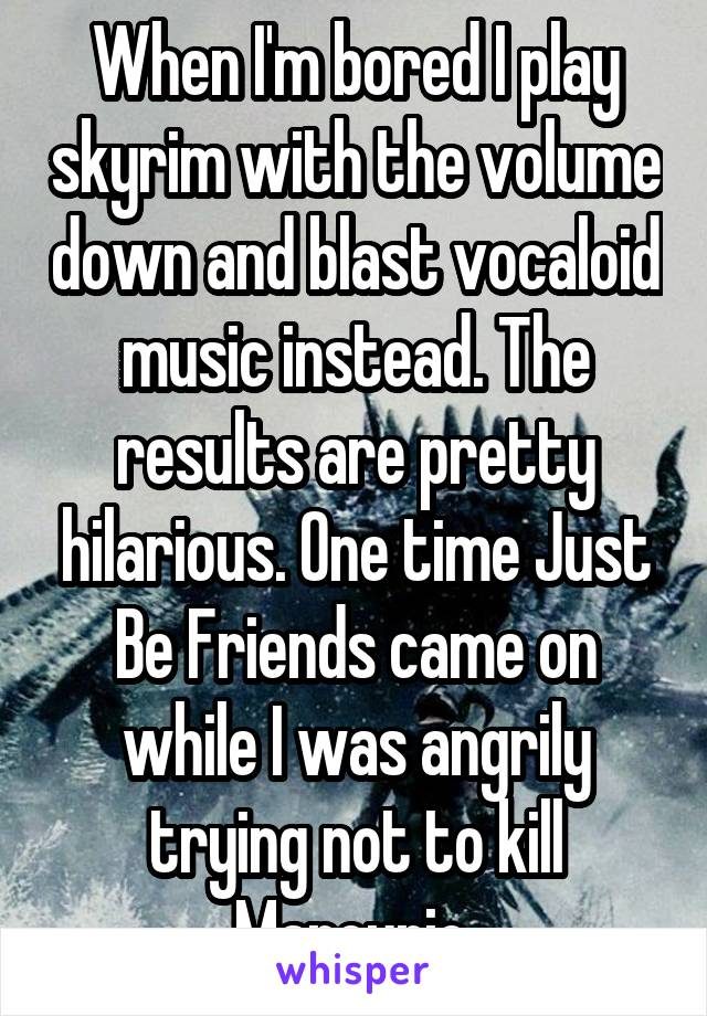 When I'm bored I play skyrim with the volume down and blast vocaloid music instead. The results are pretty hilarious. One time Just Be Friends came on while I was angrily trying not to kill Marcurio.