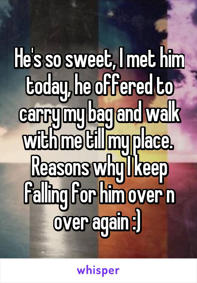 He's so sweet, I met him today, he offered to carry my bag and walk with me till my place.  Reasons why I keep falling for him over n over again :)