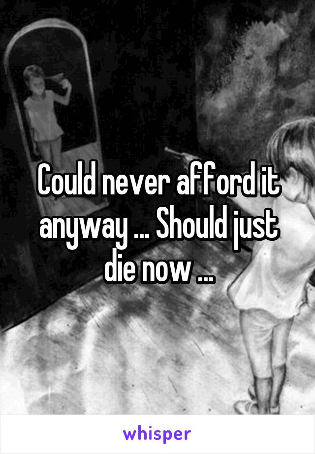 Could never afford it anyway ... Should just die now ...