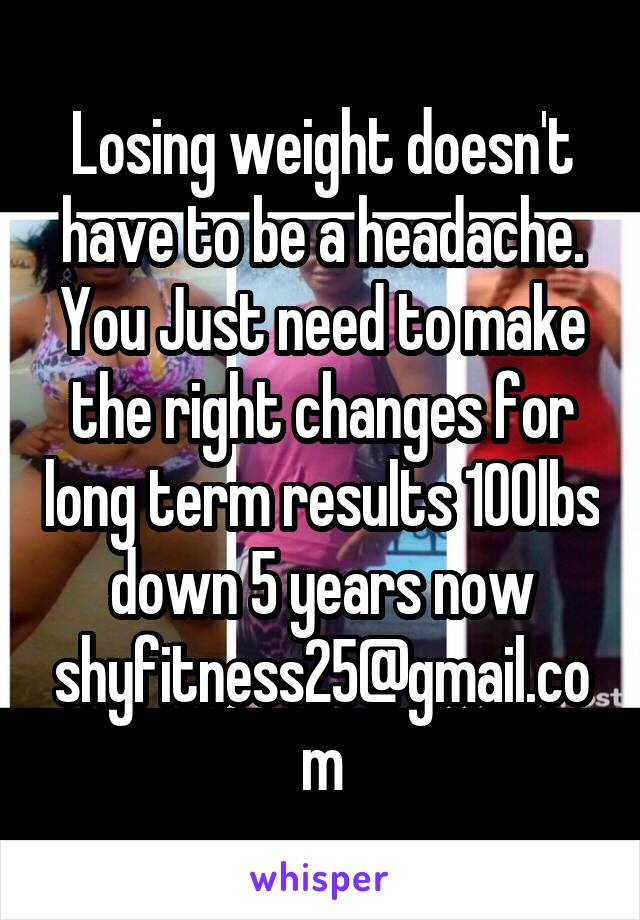 Losing weight doesn't have to be a headache. You Just need to make the right changes for long term results 100lbs down 5 years now shyfitness25@gmail.com